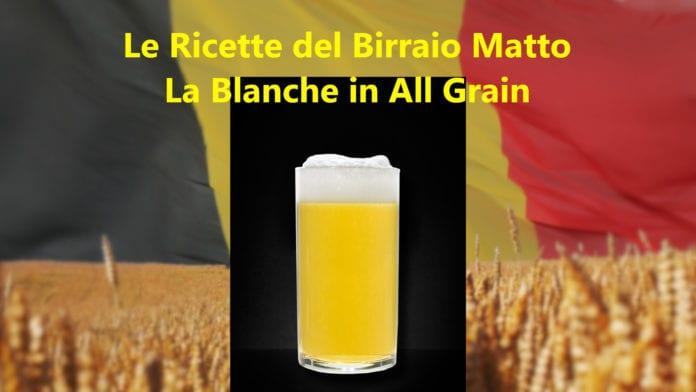 Blanche in All Grain: la ricetta per una belga fresca, leggera e dissetante